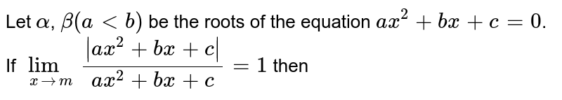 Let `alpha`, `beta (a lt b)` be the roots of the equation `ax^(2)+bx+c=0`. If `underset(xtom)(lim)( ax^(2)+bx+c )/(ax^(2)+bx+c)=1` then