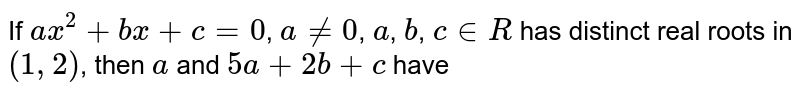 If `ax^(2)+bx+c=0`, `a ne 0`, `a`, `b`, `c in R` has distinct real roots in `(1,2)`, then `a` and `5a+2b+c` have
