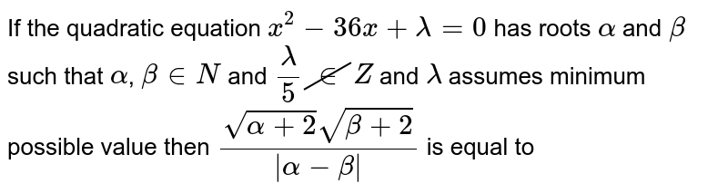 If the quadratic equation `x^(2)-36x+lambda=0` has roots `alpha` and `beta` such that `alpha`, `beta in N` and `(lambda)/(5) cancel in Z` and `lambda` assumes minimum possible value then `(sqrt(alpha+2)sqrt(beta+2))/(|alpha-beta|)` is equal to