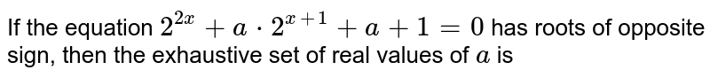 If the equation `2^(2x)+a*2^(x+1)+a+1=0` has roots of opposite sign, then the exhaustive set of real values of `a` is
