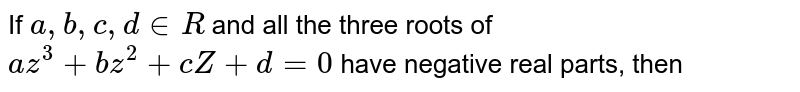 If all the three roots of `az^(3)+bz^(2)+cz+d=0` have negative real parts `(a,b,c, in R)` , then