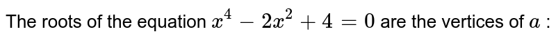 The roots of the equation `x^(4)-2x^(2)+4=0` are the vertices of `a` :