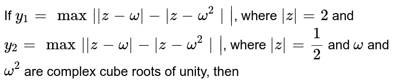If `y_(1)=max||z-omega|-|z-omega^(2)||`, where `|z|=2` and `y_(2)=max||z-omega|-|z-omega^(2)||`, where `|z|=(1)/(2)` and `omega` and `omega^(2)` are complex cube roots of unity, then