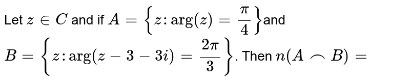 Let `z in C` and if `A={z,arg(z)=(pi)/(4)}` and `B={z,arg(z-3-3i)=(2pi)/(3)}`. Then `n(AnnB)` is equal to