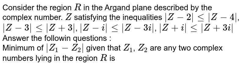 Consider the region `R` in the Argand plane described by the complex number. `Z` satisfying the inequalities `|Z-2| le |Z-4|`, `|Z-3| le |Z+3|`, `|Z-i| le |Z-3i|`, `|Z+i| le |Z+3i|` <br> Answer the followin questions : <br>  Minimum of `|Z_(1)-Z_(2)|` given that `Z_(1)`, `Z_(2)` are any two complex numbers lying in the region `R` is