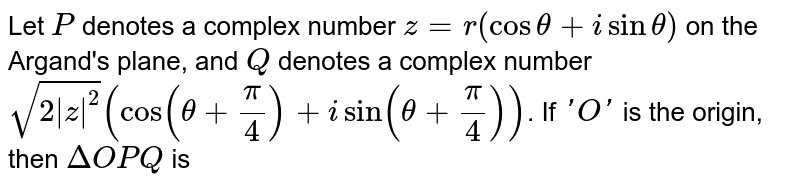 Let `P` denotes a complex number `z=r(costheta+isintheta)` on the Argand's plane, and `Q` denotes a complex number `sqrt(2 z ^(2))(cos(theta+(pi)/(4))+isin(theta+(pi)/(4)))`. If `'O'` is the origin, then `DeltaOPQ` is