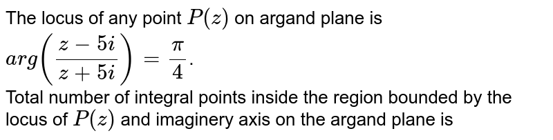 The locus of any point `P(z)` on argand plane is `arg((z-5i)/(z+5i))=(pi)/(4)`. <br>  Total number of integral points inside the region bounded by the locus of `P(z)` and imaginery axis on the argand plane is