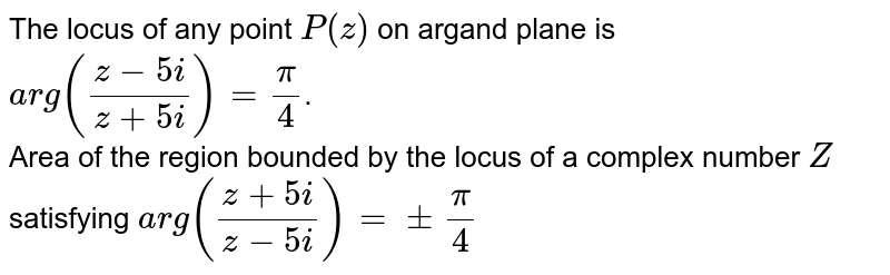 The locus of any point `P(z)` on argand plane is `arg((z-5i)/(z+5i))=(pi)/(4)`. <br> Area of the region bounded by the locus of a complex number `Z` satisfying `arg((z+5i)/(z-5i))=+-(pi)/(4)`
