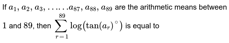 If `a_(1),a_(2),a_(3),……a_(87),a_(88),a_(89)` are the arithmetic means between `1` and `89`, then `sum_(r=1)^(89)log(tan(a_(r ))^(@))` is equal to