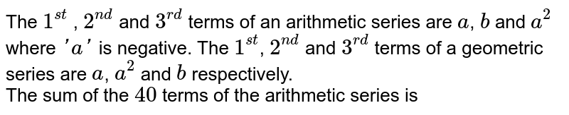 The `1^(st)` , `2^(nd)` and `3^(rd)` terms of an arithmetic series are `a`, `b` and `a^(2)` where `'a'` is negative. The `1^(st)`, `2^(nd)` and `3^(rd)` terms of a geometric series are `a`, `a^(2)` and `b` respectively. <br> The sum of the `40` terms of the arithmetic series is
