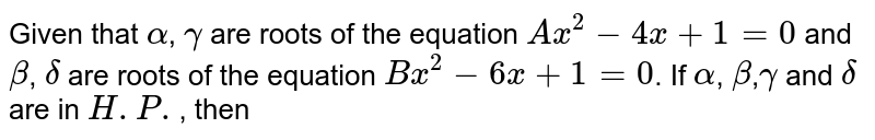 Given that `alpha`, `gamma` are roots of the equation `Ax^(2)-4x+1=0` and `beta`, `delta` are roots of the equation `Bx^(2)-6x+1=0`. If `alpha`, `beta`,`gamma` and `delta` are in `H.P.`, then