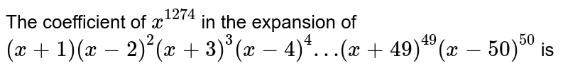 The coefficient of `x^(1274)` in the expansion of `(x+1)(x-2)^(2)(x+3)^(3)(x-4)^(4)…(x+49)^(49)(x-50)^(50)` is