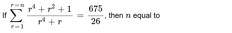 If `sum_(r=1)^(r=n)(r^(4)+r^(2)+1)/(r^(4)+r)=(675)/(26)`, then `n` equal to