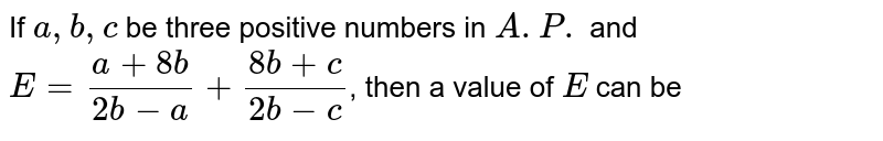 If `a,b,c` be three positive numbers in `A.P.` and `E=(1+8b)/(2b-a)+(8b+c)/(2b-c)`, then a value of `E` can be