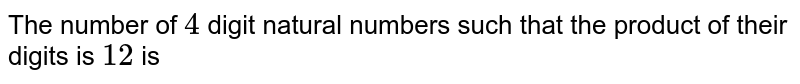 The number of `4` digit natural numbers such that the product of their digits is `12` is