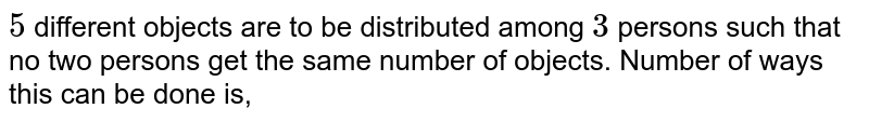 `5` different objects are to be distributed among `3` persons such that no two persons get the same number of objects. Number of ways this can be done is,
