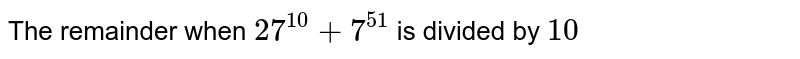 The remainder when `27^(10)+7^(51)` is divided by `10`