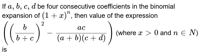 If `a,b,c,d` be four consecutive coefficients in the binomial expansion of `(1+x)^(n)`, then value of the expression `(((b)/(b+c))^(2)-(ac)/((a+b)(c+d)))` (where `x gt 0` and `n in N`) is