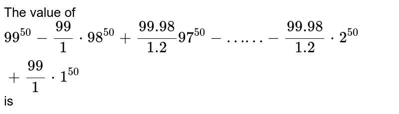The value of `99^(50)-(99)/(1)*98^(50)+(99.98)/(1.2)97^(50)-……-(99.98)/(1.2)*2^(50)+(99)/(1)*1^(50)` is