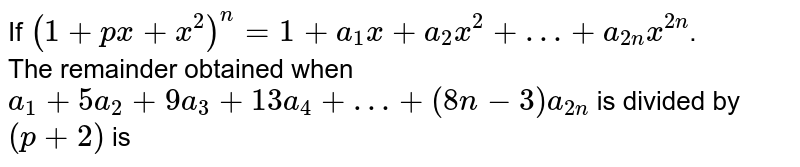 If `(1+px+x^(2))^(n)=1+a_(1)x+a_(2)x^(2)+…+a_(2n)x^(2n)`. <br> The remainder obtained when `a_(1)+5a_(2)+9a_(3)+13a_(4)+…+(8n-3)a_(2n)` is divided by `(p+2)` is