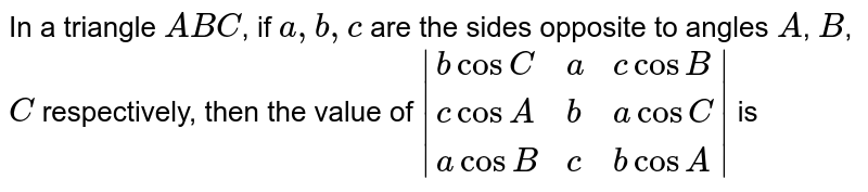 In a triangle `ABC`, if `a,b,c` are the sides opposite to angles `A`, `B`, `C` respectively, then the value of `|{:(bcosC,a,c cosB),(c cosA,b,acosC),(acosB,c,bcosA):}|` is