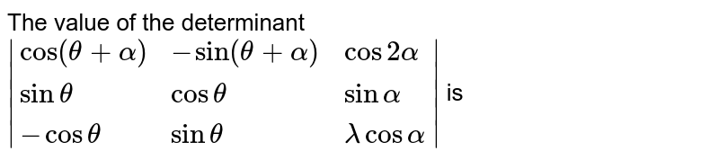 The value of the determinant `|{:(cos(theta+alpha),-sin(theta+alpha),cos2alpha),(sintheta,costheta,sinalpha),(-costheta,sintheta,lambdacosalpha):}|` is