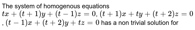 The system of homogenous equations <br> `tx+(t+1)y+(t-1)z=0`, `(t+1)x+ty+(t+2)z=0`, `(t-1)x+(t+2)y+tz=0` has a non trivial solution for
