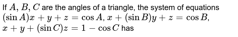 If `A,B,C` are the angles of a triangle, the system of equations <br> `(sinA)x+y+z=cosA`, `x+(sinB)y+z=cosB`, `x+y+(sinC)z=1-cosC` has