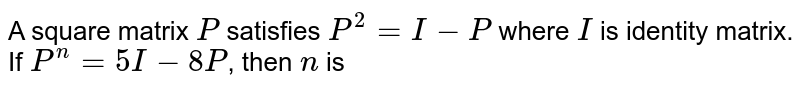A square matrix `P` satisfies `P^(2)=I-P` where `I` is identity matrix. If `P^(n)=5I-8P`, then `n` is