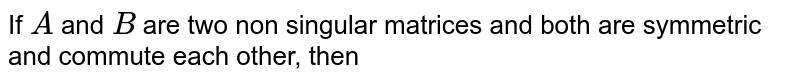 If `A` and `B` are two non singular matrices and both are symmetric and commute each other, then