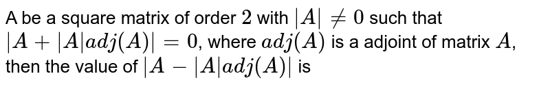 A be a square matrix of order `2` with `|A| ne 0` such that `|A+|A|adj(A)|=0`, where `adj(A)` is a adjoint of matrix `A`, then the value of `|A-|A|adj(A)|` is