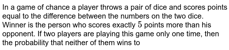 In a game of chance a player throws a pair of dice and scores points equal to the difference between the numbers on the two dice. Winner is the person who scores exactly `5` points more than his opponent. If two players are playing this game only one time, then the probability that neither of them wins to