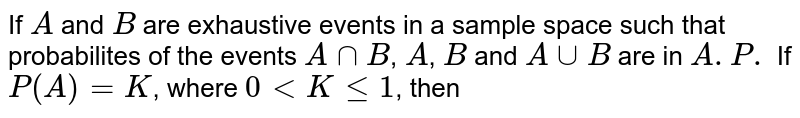 If `A` and `B` are exhaustive events in a sample space such that probabilites of the events `AnnB`, `A`, `B` and `AuuB` are in `A.P.` If `P(A)=K`, where `0 lt K le 1`, then