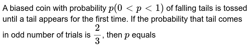 A biased coin with probability `p(0 lt plt 1)` of falling tails is tossed until a tail appears for the first time. If the probability that tail comes in odd number of trials is `(2)/(3)`, then `p` equals
