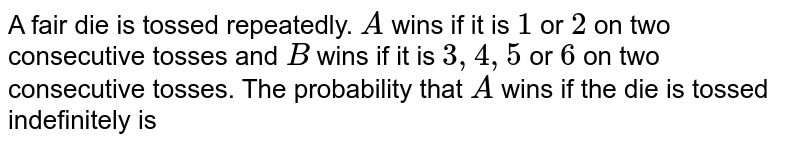 A fair die is tossed repeatedly. A wins if it is `1` or `2` on two consecutive tosses and `B` wins if it is `3,4,5` or `6` on two consecutive tosses. The probability that `A` wins if the die is tossed indefinitely is