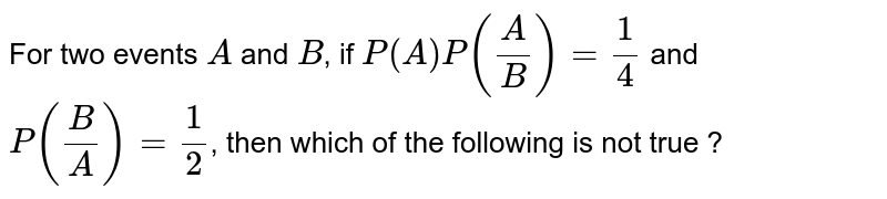 For two events `A` and `B`, if `P(A)P((A)/(B))=(1)/(4)` and `P((B)/(A))=(1)/(2)`, then which of the following is not true ?