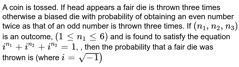 A coin is tossed. If head appears a fair die is thrown three times otherwise a biased die with probability of obtaining an even number twice as that of an odd number is thrown three times. If `(n_(1),n_(2),n_(3))` is an outcome, `(1 le n_(1) le6)` and is found to satisfy the equation `i^(n_(1))+i^(n_(2))+i^(n_(3))=1`, , then the probability that a fair die was thrown is (where `i=sqrt(-1))`