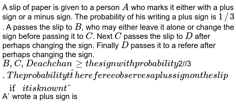 A slip of paper is given to a person `A` who marks it either with a plus sign or a minus sign. The probability of his writing a plus sign is `1//3`. A passes the slip to `B`, who may either leave it alone or change the sign before passing it to `C`. Next `C` passes the slip to `D` after perhaps changing the sign. Finally `D` passes it to a refere after perhaps changing the sign. `B,C,D each change the sign with probability `2//3`. <br>  The probability that the referee observes a plus sign on the slip if it is known that `A` wrote a plus sign is