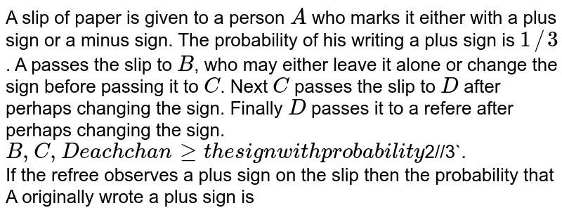 A slip of paper is given to a person `A` who marks it either with a plus sign or a minus sign. The probability of his writing a plus sign is `1//3`. A passes the slip to `B`, who may either leave it alone or change the sign before passing it to `C`. Next `C` passes the slip to `D` after perhaps changing the sign. Finally `D` passes it to a refere after perhaps changing the sign. `B,C,D each change the sign with probability `2//3`. <br> If the refree observes a plus sign on the slip then the probability that A originally wrote a plus sign is