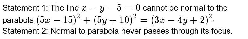 Statement 1: The line `x-y-5=0` cannot be normal to the parabola `(5x-15)^2+(5y+10)^2=(3x-4y+2)^2dot`  Statement 2: Normal to parabola never passes through   its focus.