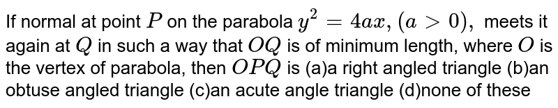 If normal at point `P` on the parabola `y^2=4a x ,(a >0),` meets it again at `Q` in such a way that `O Q` is of minimum length, where `O` is the vertex of parabola, then ` O P Q` is (a)a right angled triangle (b)an obtuse angled triangle (c)an acute angle triangle (d)none of these