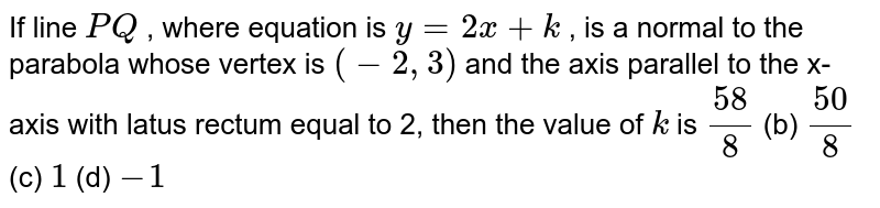 If line `P Q` , where equation is `y=2x+k` , is a normal to the parabola whose vertex is `(-2,3)` and the axis parallel to the x-axis with latus rectum equal to 2, then   the value of `k` is `(58)/8`  (b) `(50)/8`  (c) `1`  (d) `-1`