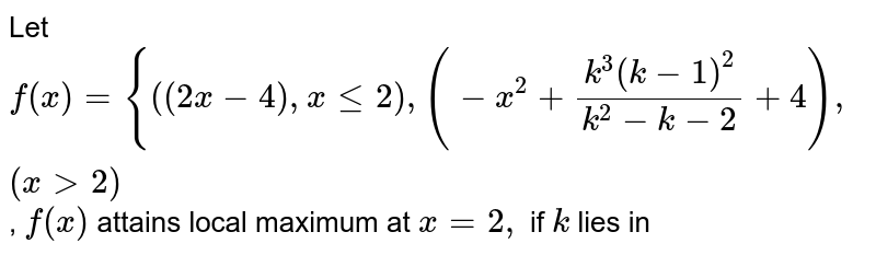 Let `f(x)={{:((2x-4), x<=2), (-x^(2)+(k^(3)(k-1)^(2))/(k^2-k-2)+4),(x>2):}`, `f(x)` attains local  maximum at `x=2,` if `k` lies in