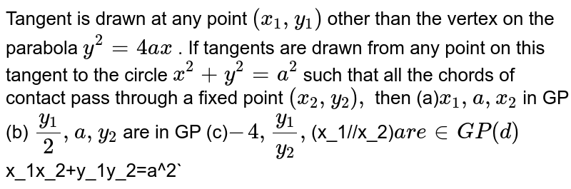 Tangent is drawn at any point `(x_1, y_1)` other than the vertex on the parabola `y^2=4a x` . If tangents are drawn from any point on this tangent to the circle `x^2+y^2=a^2` such that all the chords of contact pass through a fixed point `(x_2,y_2),` then (a)`x_1,a ,x_2` in GP (b) `(y_1)/2,a ,y_2` are in GP (c)`-4,(y_1)/(y_2),`(x_1//x_2)` are in GP (d)   `x_1x_2+y_1y_2=a^2`