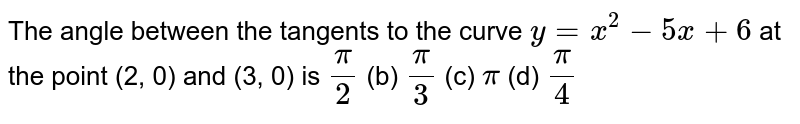 The angle between the tangents to the curve `y=x^2-5x+6` at the point (2, 0) and (3, 0) is `pi/2`  (b) `pi/3`  (c) `pi`  (d) `pi/4`