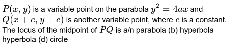 `P(x , y)` is a variable point on the parabola `y^2=4a x` and `Q(x+c ,y+c)` is another variable point, where `c` is a constant. The locus of the midpoint of `P Q` is a/n parabola (b) hyperbola hyperbola (d) circle