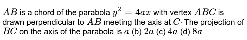 `A B` is a chord of the parabola `y^2=4a x` with vertex `AdotB C` is drawn perpendicular to `A B` meeting the axis at `Cdot` The projection of `B C` on the axis of the parabola is `a`  (b) `2a`  (c) `4a`  (d) `8a`