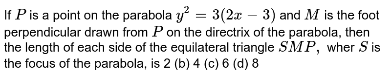 If `P` is a point on the parabola `y^2=3(2x-3)` and `M` is the foot perpendicular drawn from `P` on the directrix of the parabola, then the length of each side of the   equilateral triangle `S M P ,` wher `S` is the focus of the parabola, is 2 (b) 4   (c) 6 (d)   8