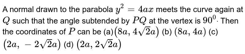 A normal drawn to the parabola `y^2=4a x` meets the curve again at `Q` such that the angle subtended by `P Q` at the vertex is `90^0dot` Then the coordinates of `P` can be (a)`(8a ,4sqrt(2)a)`  (b) `(8a ,4a)`  (c)`(2a ,-2sqrt(2)a)`  (d) `(2a ,2sqrt(2)a)`