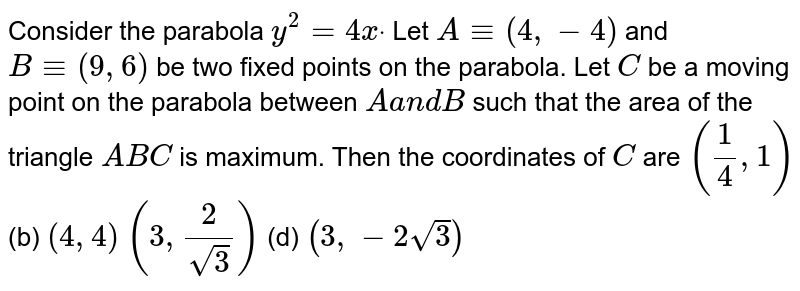 Consider the parabola `y^2=4xdot` Let `A-=(4,-4)` and `B-=(9,6)` be two fixed points on the parabola. Let `C` be a moving point on the parabola between `Aa n dB` such that the area of the triangle `A B C` is maximum. Then the coordinates of `C` are `(1/4,1)`  (b) `(4,4)`  `(3,2/(sqrt(3)))`  (d) `(3,-2sqrt(3))`